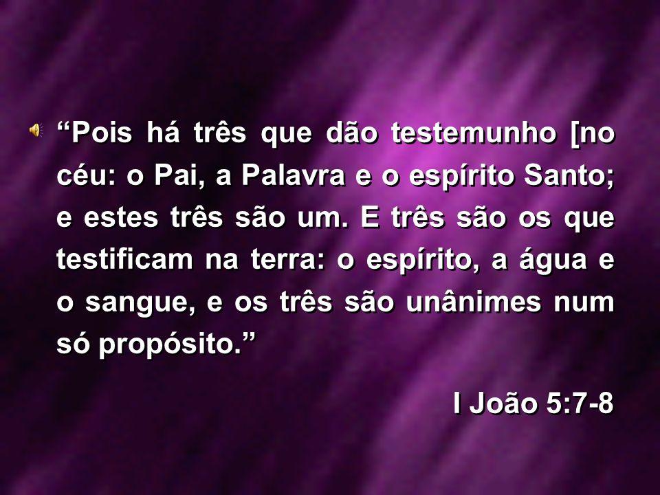 Pois há três que dão testemunho [no céu: o Pai, a Palavra e o espírito Santo; e estes três são um. E três são os que testificam na terra: o espírito, a água e o sangue, e os três são unânimes num só propósito.